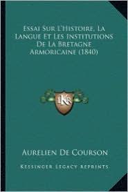 Essai Sur L'Histoire, La Langue Et Les Institutions de La Bretagne Armoricaine (1840) - Aurelien De Courson