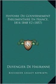 Histoire Du Gouvernement Parlementaire En France, 1814-1848 V2 (1857) - Duvengier De Hauranne