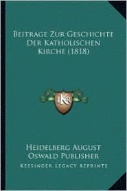 Beitrage Zur Geschichte Der Katholischen Kirche (1818) - Heidelberg August Oswald Publisher