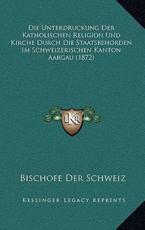 Die Unterdruckung Der Katholischen Religion Und Kirche Durch Die Staatsbehorden Im Schweizerischen Kanton Aargau (1872) - Bischofe Der Schweiz