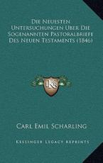 Die Neuesten Untersuchungen Uber Die Sogenannten Pastoralbriefe Des Neuen Testaments (1846) - Carl Emil Scharling