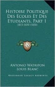 Histoire Politique Des Ecoles Et Des Etudiants, Part 1: 1815-1830 (1850)