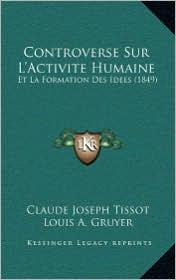Controverse Sur L'Activite Humaine: Et La Formation Des Idees (1849) - Claude Joseph Tissot, Louis A. Gruyer