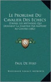 Le Probleme Du Cavalier Des Echecs: D'Apres Les Methodes Qui Donnent La Symetrie Par Rapport Au Centre (1882)