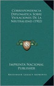 Correspondencia Diplomatica Sobre Violaciones de La Neutralidad (1902) - Imprenta Nacional Publisher