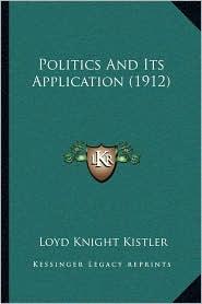 Politics and Its Application (1912) - Loyd Knight Kistler