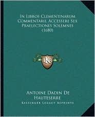 In Libros Clementinarum Commentarii, Accessere Sex Praelectiones Solemnes (1680) - Antoine Dadin De Hauteserre