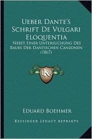 Ueber Dante's Schrift de Vulgari Eloquentia: Nebst Einer Untersuchung Des Baues Der Dantischen Canzonen (1867)