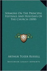 Sermons on the Principal Festivals and Holydays of the Church (1830) - Arthur Tozer Russell