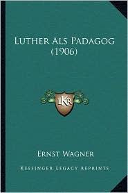 Luther ALS Padagog (1906) - Ernst Wagner