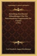 Sammlung Auserlesener Abhandlungen Uber Die Interessantesten Gegenstande Der Chemie (1793) - Carl Friedrich August Hochheimer