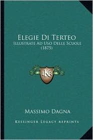 Elegie Di Terteo: Illustrate Ad Uso Delle Scuole (1875) - Massimo Dagna (Editor)