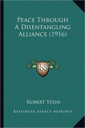 Peace Through a Disentangling Alliance (1916) - Robert Stein