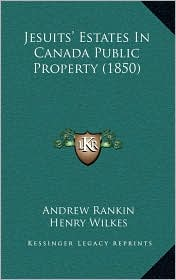 Jesuits' Estates In Canada Public Property (1850) - Andrew Rankin, Henry Wilkes (Introduction)