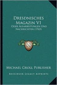 Dresdnisches Magazin V1: Oder Ausarbeitungen Und Nachrichten (1765) - Michael Groll Michael Groll Publisher