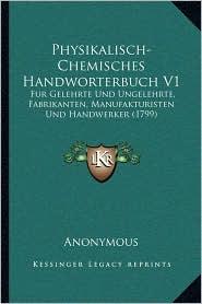 Physikalisch-Chemisches Handworterbuch V1: Fur Gelehrte Und Ungelehrte, Fabrikanten, Manufakturisten Und Handwerker (1799) - Anonymous