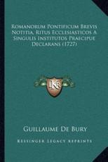 Romanorum Pontificum Brevis Notitia, Ritus Ecclesiasticos a Singulis Institutos Praecipue Declarans (1727) - Guillaume De Bury