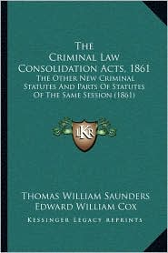 The Criminal Law Consolidation Acts, 1861: The Other New Criminal Statutes And Parts Of Statutes Of The Same Session (1861) - Thomas William Saunders, Edward William Cox