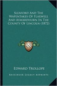 Sleaford And The Wapentakes Of Flaxwell And Aswardhurn In The County Of Lincoln (1872) - Edward Trollope