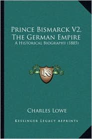 Prince Bismarck V2, The German Empire: A Historical Biography (1885) - Charles Lowe