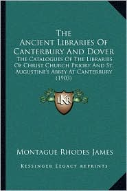 The Ancient Libraries Of Canterbury And Dover: The Catalogues Of The Libraries Of Christ Church Priory And St. Augustine's Abbey At Canterbury (1903) - Montague Rhodes James