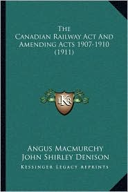 The Canadian Railway Act And Amending Acts 1907-1910 (1911) - Angus Macmurchy, John Shirley Denison