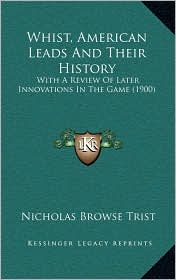 Whist, American Leads And Their History: With A Review Of Later Innovations In The Game (1900) - Nicholas Browse Trist