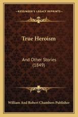 True Heroism - William and Robert Chambers Publisher