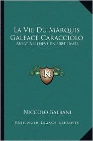 La Vie Du Marquis Galeace Caracciolo: Mort A Geneve En 1584 (1681) - Niccolo Balbani