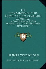 The Segmentation of the Nervous System in Squalus Acanthias: A Contribution to the Morphology of the Vertebrate Head (1898) - Herbert Vincent Neal