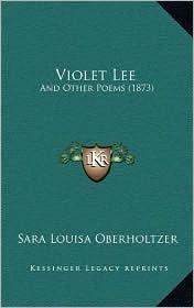 Violet Lee: And Other Poems (1873) - Sara Louisa Oberholtzer