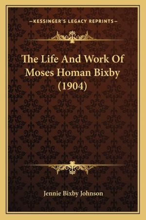 The Life and Work of Moses Homan Bixby (1904) - Jennie Bixby Johnson