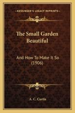 The Small Garden Beautiful - A C Curtis