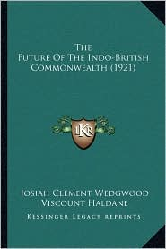 The Future Of The Indo-British Commonwealth (1921) - Josiah Clement Wedgwood, Foreword by Viscount Haldane