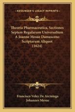 Theoria Pharmaceutica, Sectiones Septem Regularum Universalium a Joanne Mesue Damasceno Scriptarum Aliquot (1624) - Francisco Velez De Arciniega
