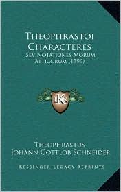 Theophrastoi Characteres: Sev Notationes Morum Atticorum (1799) - Theophrastus, Johann Gottlob Schneider (Editor)