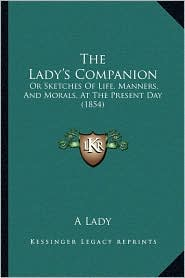 The Lady's Companion: Or Sketches Of Life, Manners, And Morals, At The Present Day (1854) - A A Lady