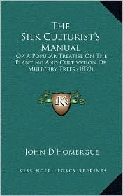 The Silk Culturist's Manual: Or a Popular Treatise on the Planting and Cultivation of Mulberry Trees (1839) - John D'Homergue