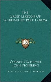 The Greek Lexicon of Schrevelius Part 1 (1826) - Cornelis Schrevel, John Pickering (Editor), Daniel Oliver (Editor)