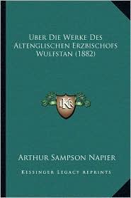 Uber Die Werke Des Altenglischen Erzbischofs Wulfstan (1882) - Arthur Sampson Napier