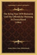 Der Krieg Von 1859 Bismarck Und Die Offentliche Meinung in Deutschland (1904) - Annie Klara Luise Mittelstaedt