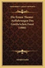Die Ersten Theater-Auffuhrungen Des Goethe'schen Faust (1880) - Adolph Enslin