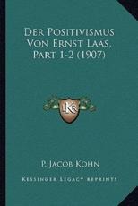 Der Positivismus Von Ernst Laas, Part 1-2 (1907) - P Jacob Kohn