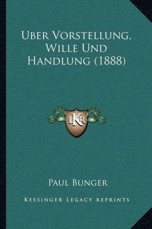 Uber Vorstellung, Wille Und Handlung (1888) - Paul Bunger