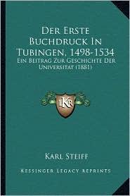 Der Erste Buchdruck in Tubingen, 1498-1534: Ein Beitrag Zur Geschichte Der Universitat (1881) - Karl Steiff