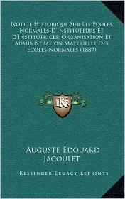Notice Historique Sur Les Ecoles Normales D'Instituteurs Et D'Institutrices; Organisation Et Administration Materielle Des Ecoles Normales (1889) - Auguste Edouard Jacoulet