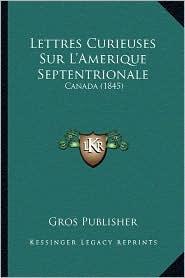 Lettres Curieuses Sur L'Amerique Septentrionale: Canada (1845) - Gros Publisher
