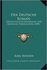 Der Deutsche Roman: Geschichtliche Ruckblicke Und Kritische Streiflichter (1890) - Karl Rehorn