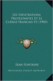 Les Infiltrations Protestantes Et Le Clerge Francais V1 (1903) - Jean Fontaine