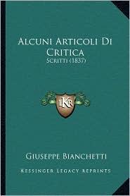 Alcuni Articoli Di Critica: Scritti (1837) - Giuseppe Bianchetti